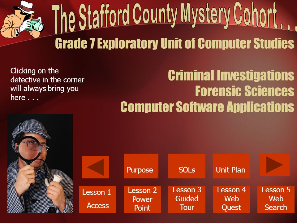 Grade 7 Exploratory Unit of Computer Studies Criminal Investigations Forensic Sciences Computer Software Applications PurposeUnit Plan Lesson 1 Access Lesson 2 Power Point Lesson 3 Guided Tour Lesson 4 Web Quest Lesson 5 Web Search SOLs Clicking on the detective in the corner will always bring you here...
