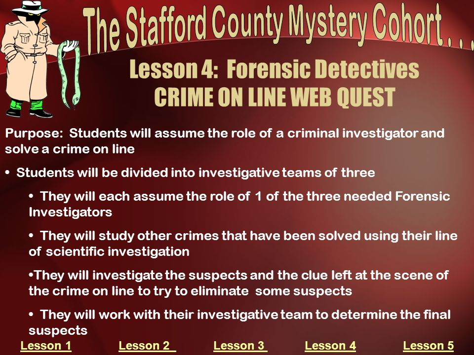 Lesson 4: Forensic Detectives CRIME ON LINE WEB QUEST Purpose: Students will assume the role of a criminal investigator and solve a crime on line Stud
