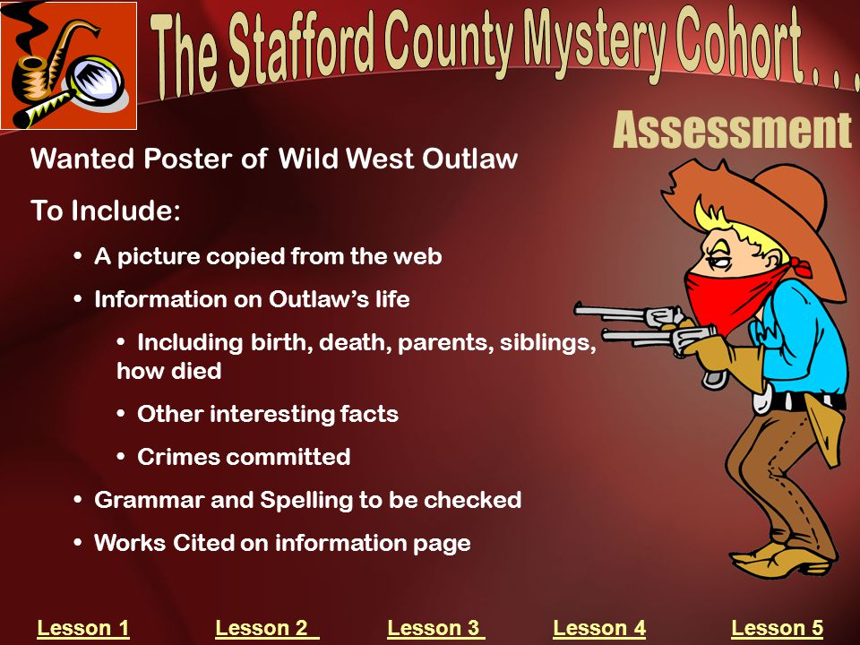 Assessment Wanted Poster of Wild West Outlaw To Include: A picture copied from the web Information on Outlaw's life Including birth, death, parents, siblings, how died Other interesting facts Crimes committed Grammar and Spelling to be checked Works Cited on information page Lesson 1Lesson 1 Lesson 2 Lesson 3 Lesson 4 Lesson 5Lesson 2 Lesson 3 Lesson 4Lesson 5