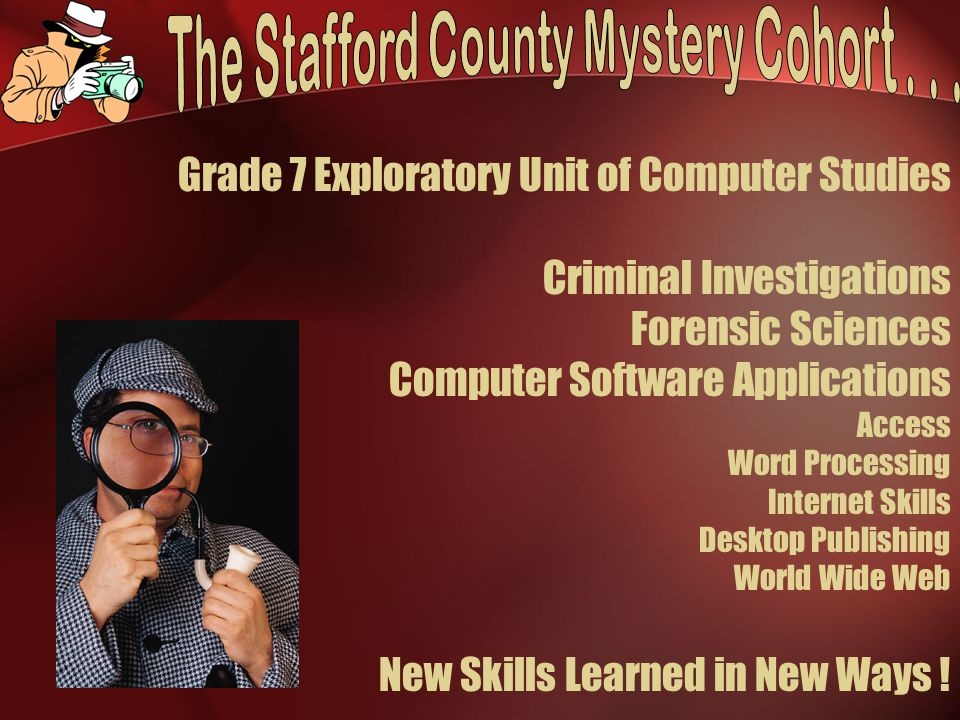 Grade 7 Exploratory Unit of Computer Studies Criminal Investigations Forensic Sciences Computer Software Applications Access Word Processing Internet Skills Desktop Publishing World Wide Web New Skills Learned in New Ways !