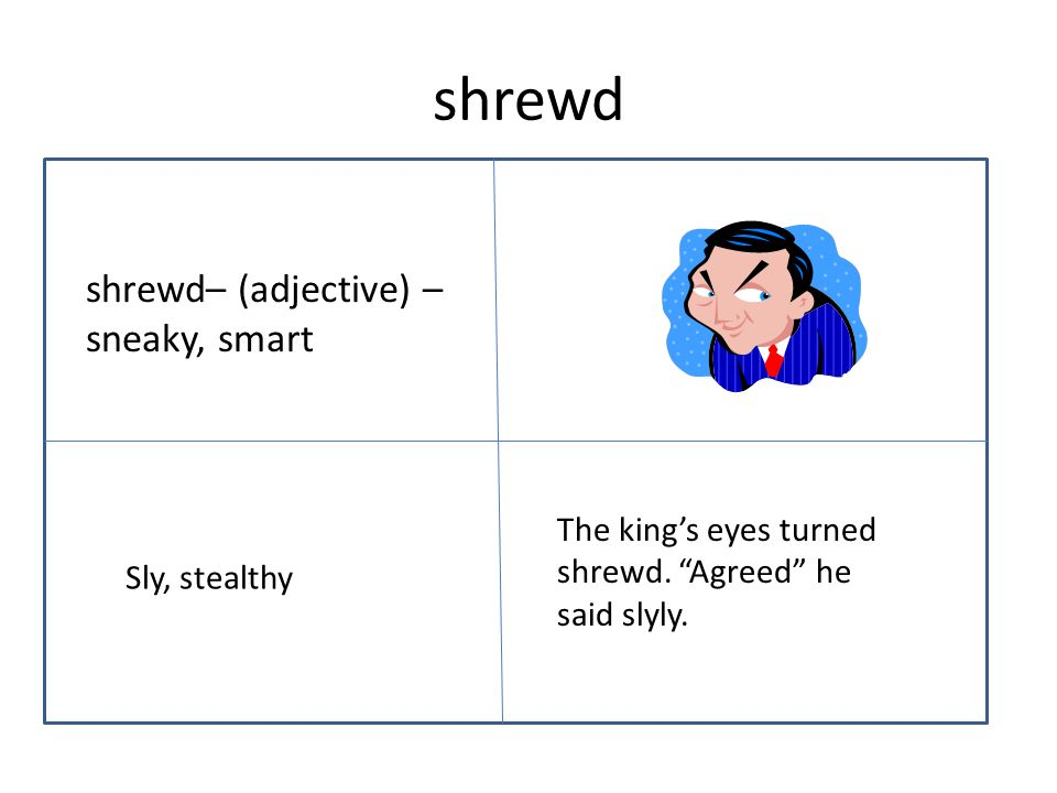 "shrewd shrewd– (adjective) – sneaky, smart The king's eyes turned shrewd. ""Agreed"" he said slyly. Sly, stealthy"