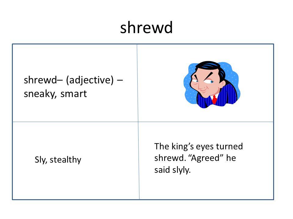 shrewd shrewd– (adjective) – sneaky, smart The king's eyes turned shrewd.