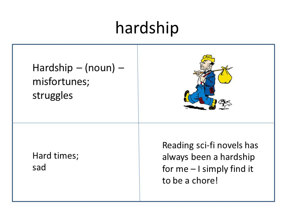 hardship Hardship – (noun) – misfortunes; struggles Reading sci-fi novels has always been a hardship for me – I simply find it to be a chore.