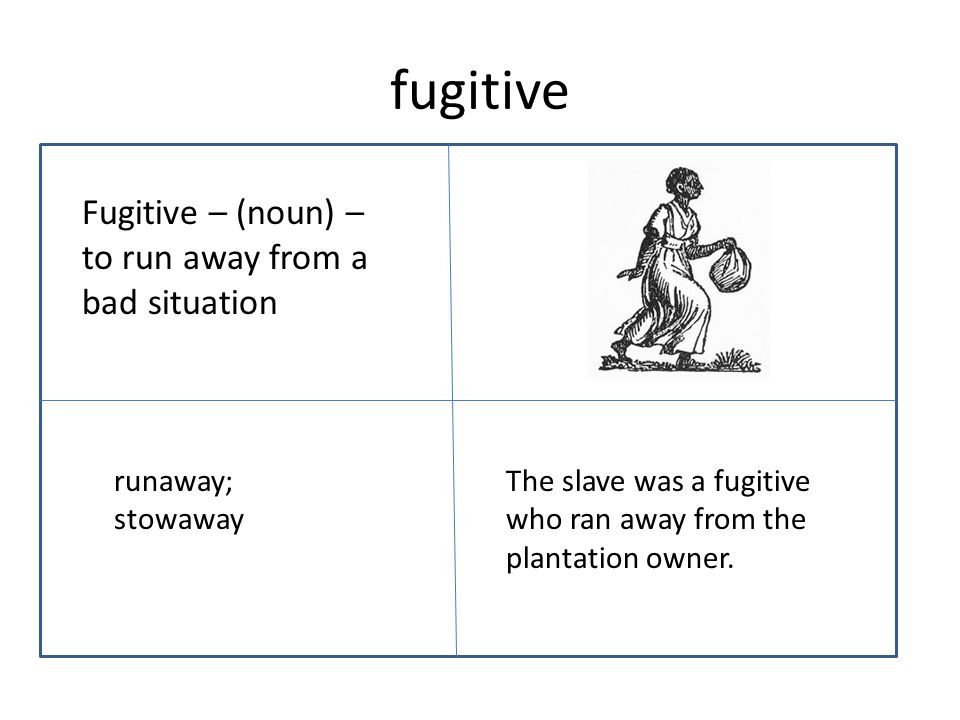 fugitive Fugitive – (noun) – to run away from a bad situation The slave was a fugitive who ran away from the plantation owner.