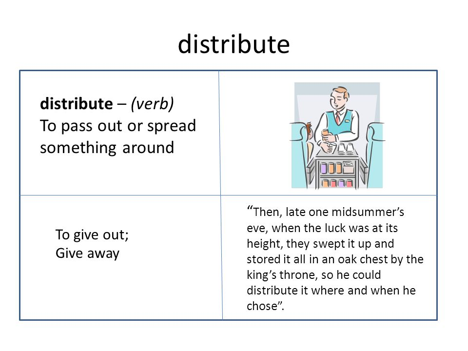 distribute distribute – (verb) To pass out or spread something around Then, late one midsummer's eve, when the luck was at its height, they swept it up and stored it all in an oak chest by the king's throne, so he could distribute it where and when he chose .