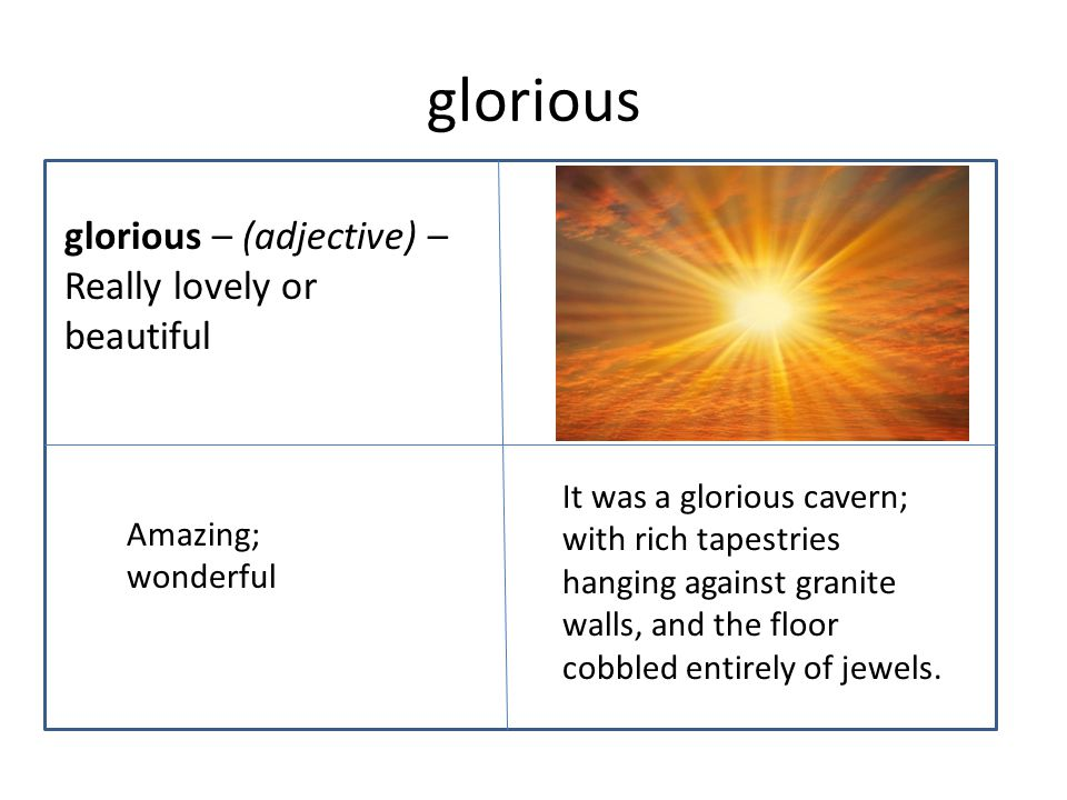 glorious glorious – (adjective) – Really lovely or beautiful It was a glorious cavern; with rich tapestries hanging against granite walls, and the floor cobbled entirely of jewels.