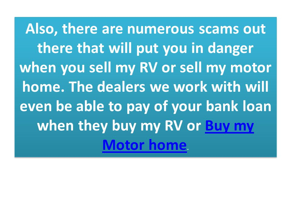 Also, there are numerous scams out there that will put you in danger when you sell my RV or sell my motor home.