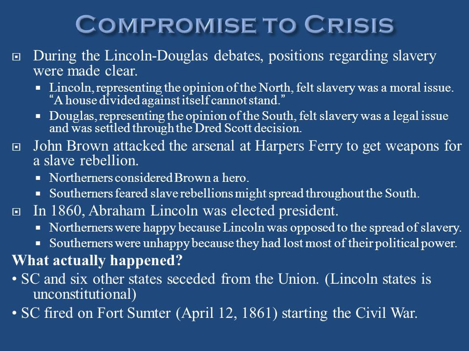  During the Lincoln-Douglas debates, positions regarding slavery were made clear.  Lincoln, representing the opinion of the North, felt slavery was