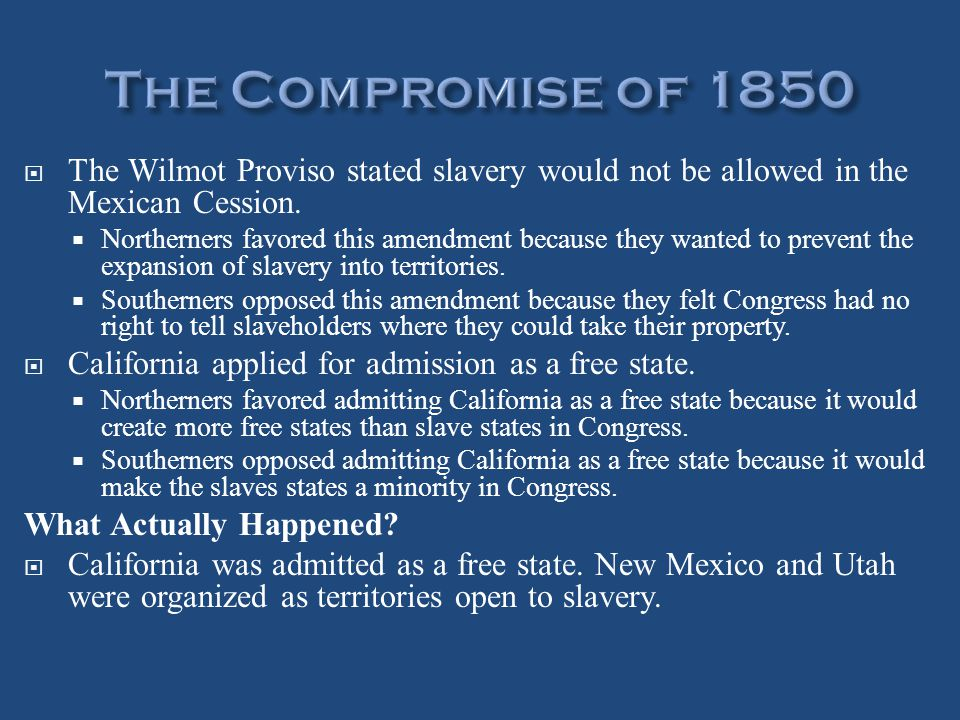  The Wilmot Proviso stated slavery would not be allowed in the Mexican Cession.  Northerners favored this amendment because they wanted to prevent t