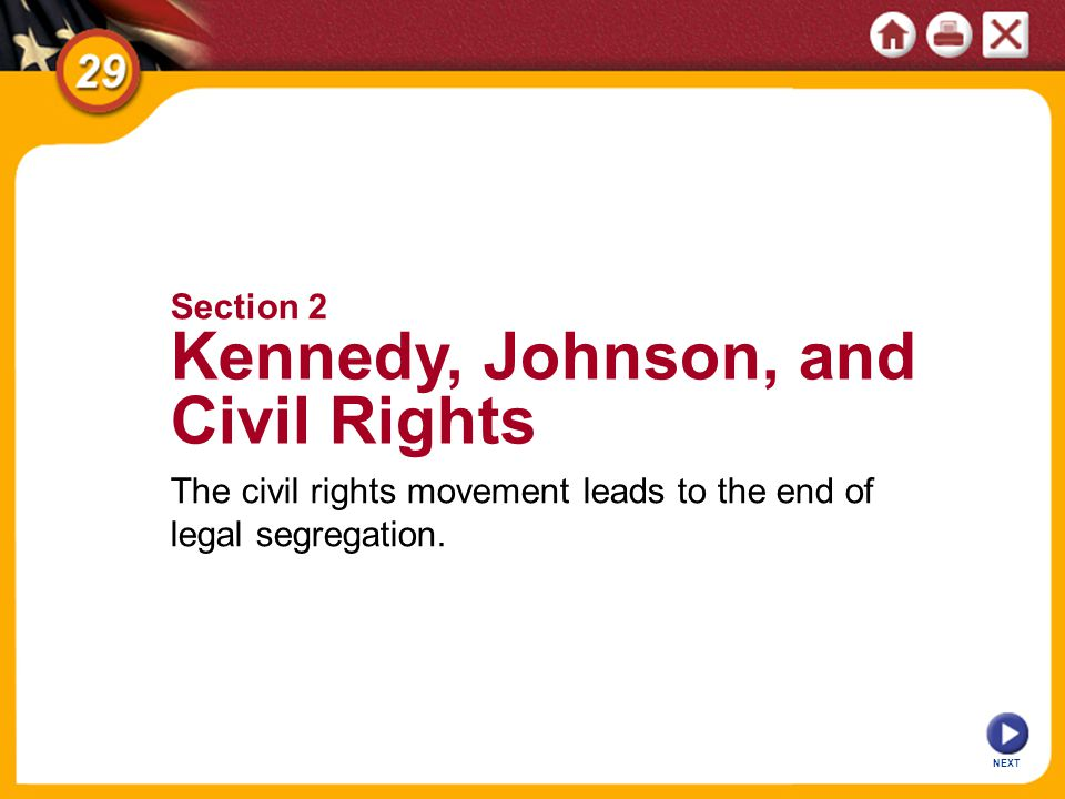 NEXT The civil rights movement leads to the end of legal segregation. Section 2 Kennedy, Johnson, and Civil Rights