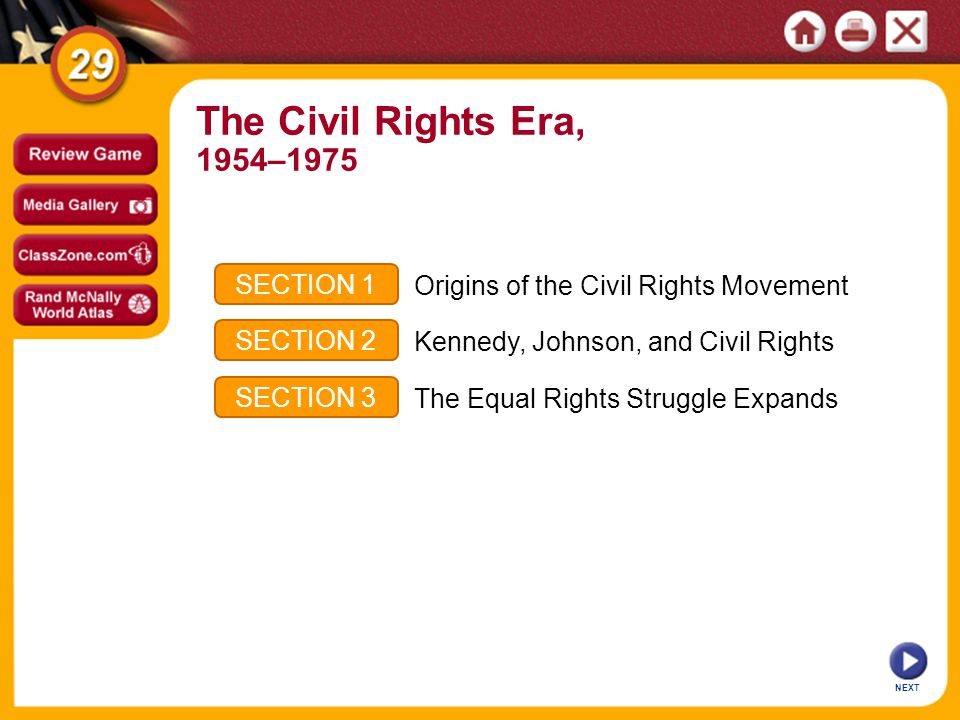 NEXT SECTION 1 SECTION 2 SECTION 3 Origins of the Civil Rights Movement Kennedy, Johnson, and Civil Rights The Equal Rights Struggle Expands The Civil Rights Era, 1954–1975