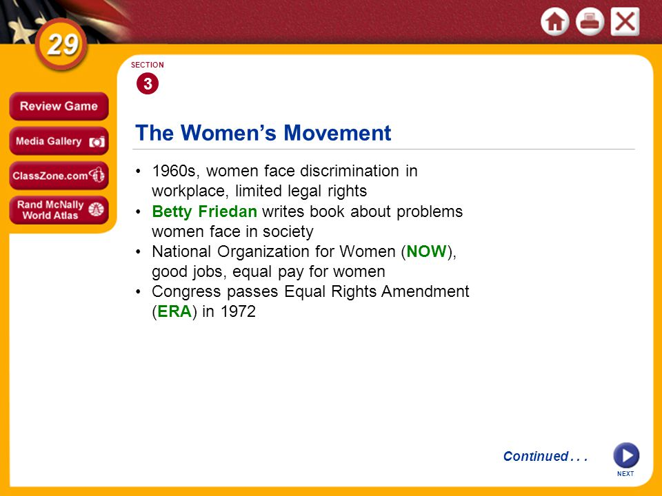 The Women's Movement 3 SECTION 1960s, women face discrimination in workplace, limited legal rights National Organization for Women (NOW), good jobs, equal pay for women Betty Friedan writes book about problems women face in society Congress passes Equal Rights Amendment (ERA) in 1972 Continued...