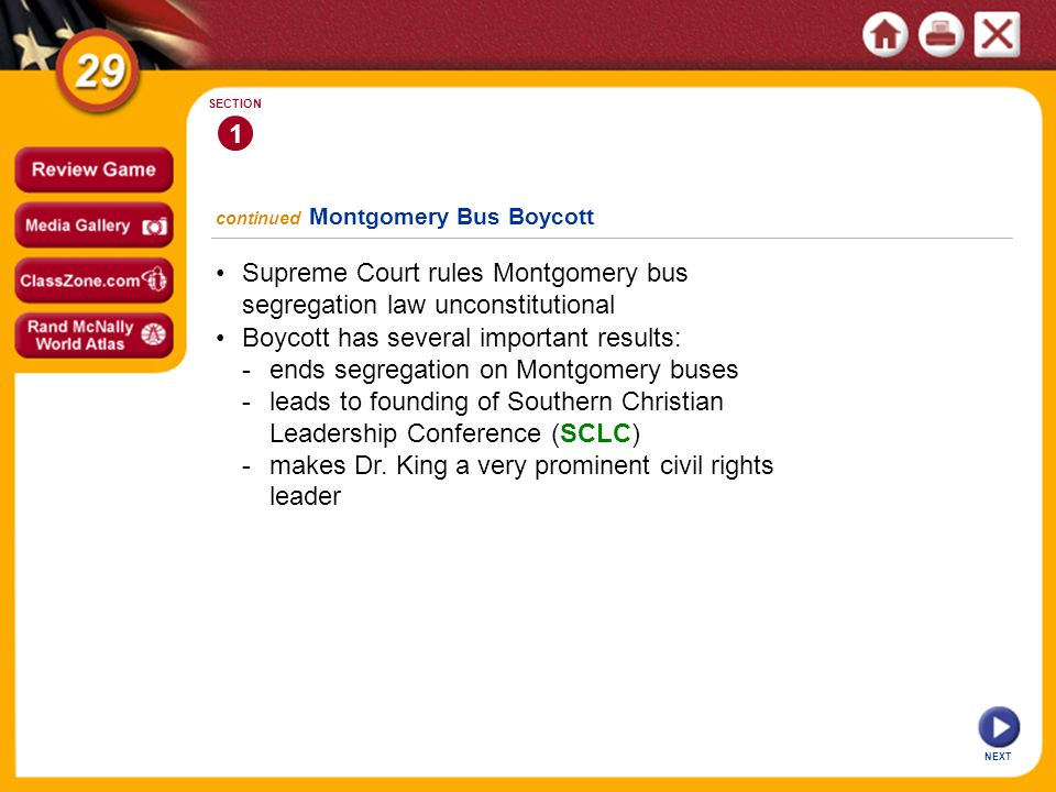 continued Montgomery Bus Boycott NEXT 1 SECTION Supreme Court rules Montgomery bus segregation law unconstitutional Boycott has several important results: -ends segregation on Montgomery buses -leads to founding of Southern Christian Leadership Conference (SCLC) -makes Dr.
