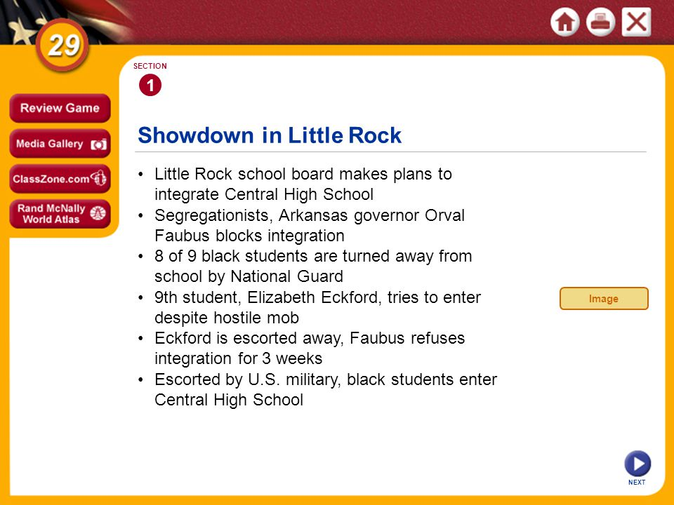 Showdown in Little Rock 1 SECTION Little Rock school board makes plans to integrate Central High School 9th student, Elizabeth Eckford, tries to enter despite hostile mob 8 of 9 black students are turned away from school by National Guard Segregationists, Arkansas governor Orval Faubus blocks integration Escorted by U.S.