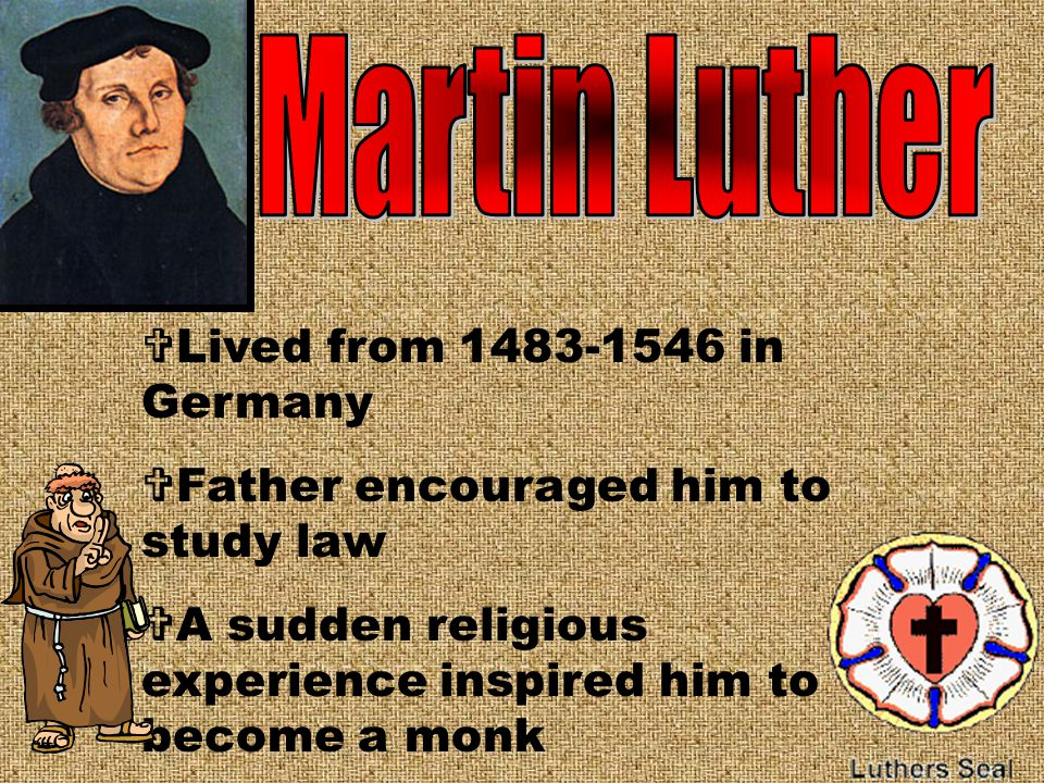  Lived from 1483-1546 in Germany  Father encouraged him to study law  A sudden religious experience inspired him to become a monk