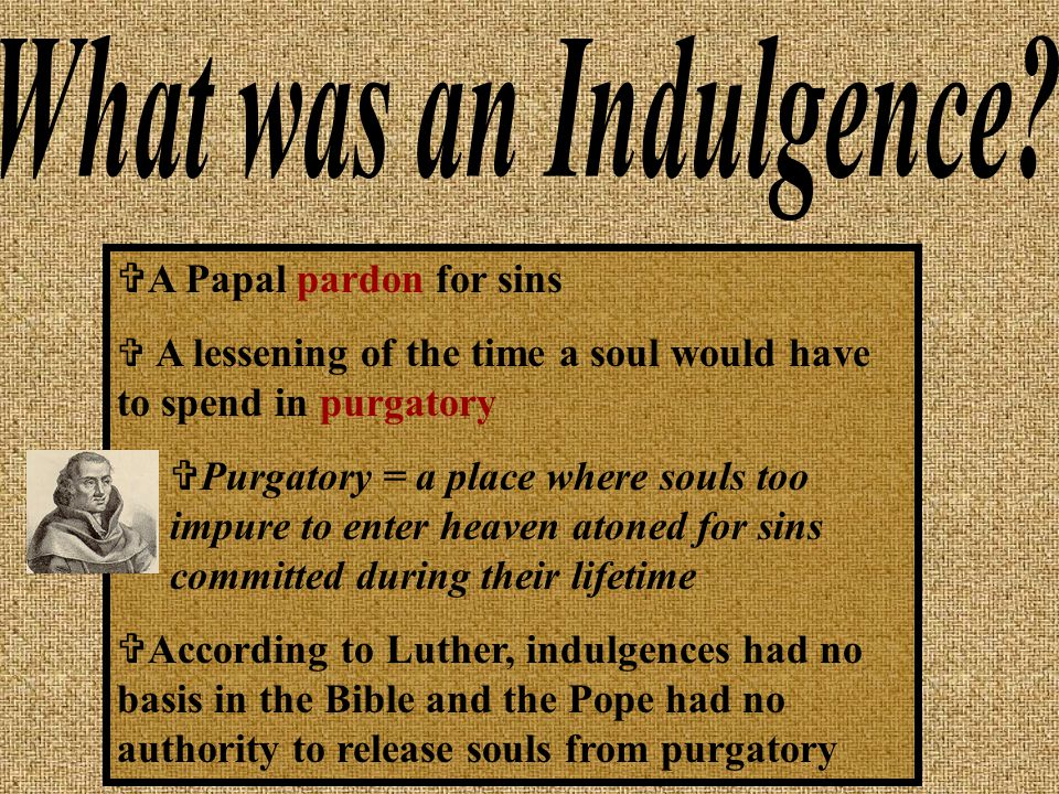  A Papal pardon for sins  A lessening of the time a soul would have to spend in purgatory  Purgatory = a place where souls too impure to enter heaven atoned for sins committed during their lifetime  According to Luther, indulgences had no basis in the Bible and the Pope had no authority to release souls from purgatory