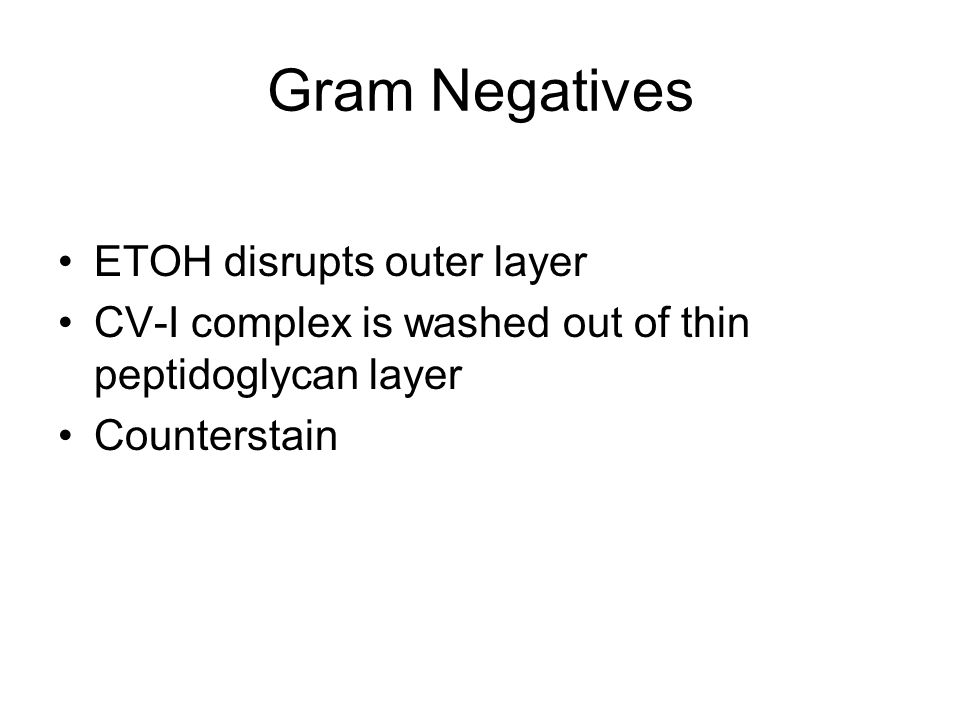 Gram Negatives ETOH disrupts outer layer CV-I complex is washed out of thin peptidoglycan layer Counterstain