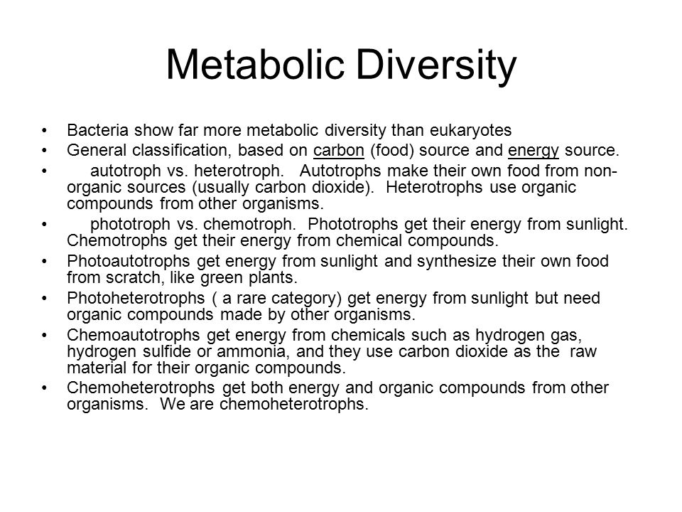 Metabolic Diversity Bacteria show far more metabolic diversity than eukaryotes General classification, based on carbon (food) source and energy source