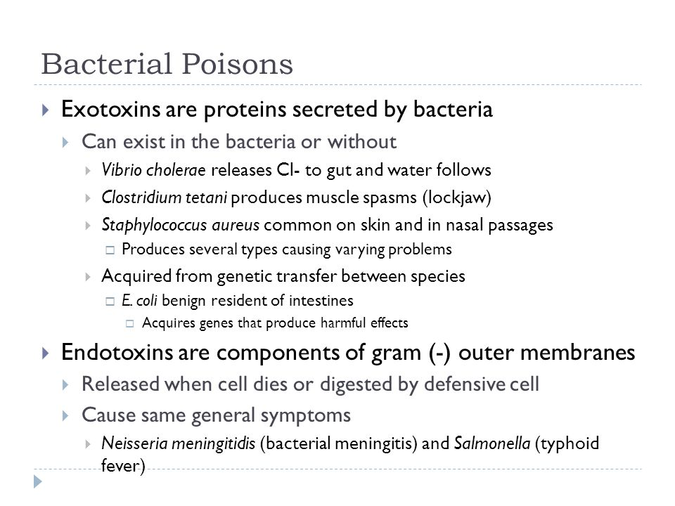 Bacterial Poisons  Exotoxins are proteins secreted by bacteria  Can exist in the bacteria or without  Vibrio cholerae releases Cl- to gut and water follows  Clostridium tetani produces muscle spasms (lockjaw)  Staphylococcus aureus common on skin and in nasal passages  Produces several types causing varying problems  Acquired from genetic transfer between species  E.