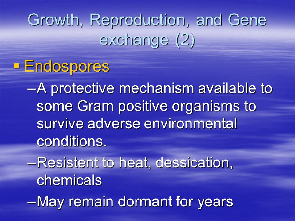 Growth, Reproduction, and Gene exchange (2)  Endospores –A protective mechanism available to some Gram positive organisms to survive adverse environmental conditions.