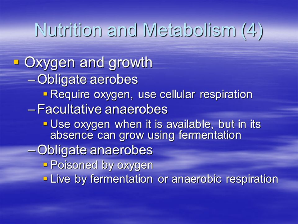 Nutrition and Metabolism (4)  Oxygen and growth –Obligate aerobes  Require oxygen, use cellular respiration –Facultative anaerobes  Use oxygen when it is available, but in its absence can grow using fermentation –Obligate anaerobes  Poisoned by oxygen  Live by fermentation or anaerobic respiration
