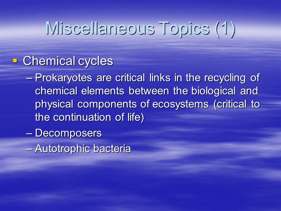 Miscellaneous Topics (1)  Chemical cycles –Prokaryotes are critical links in the recycling of chemical elements between the biological and physical components of ecosystems (critical to the continuation of life) –Decomposers –Autotrophic bacteria