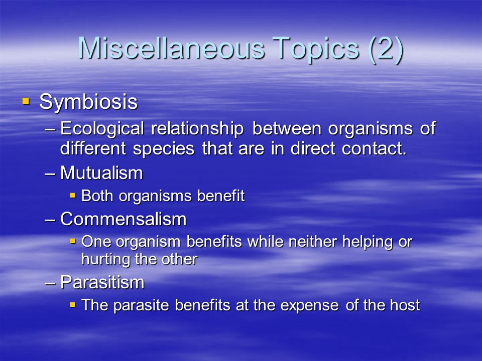 Miscellaneous Topics (2)  Symbiosis –Ecological relationship between organisms of different species that are in direct contact.