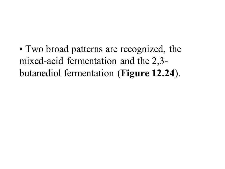 Two broad patterns are recognized, the mixed-acid fermentation and the 2,3- butanediol fermentation (Figure 12.24).