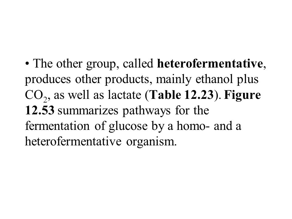 The other group, called heterofermentative, produces other products, mainly ethanol plus CO 2, as well as lactate (Table 12.23).