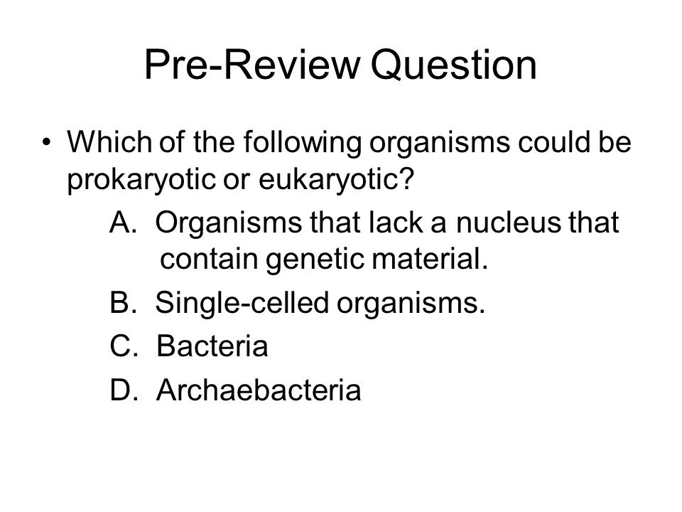 Pre-Review Question Which of the following organisms could be prokaryotic or eukaryotic.