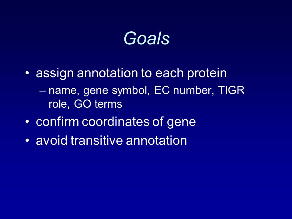 Goals assign annotation to each protein –name, gene symbol, EC number, TIGR role, GO terms confirm coordinates of gene avoid transitive annotation