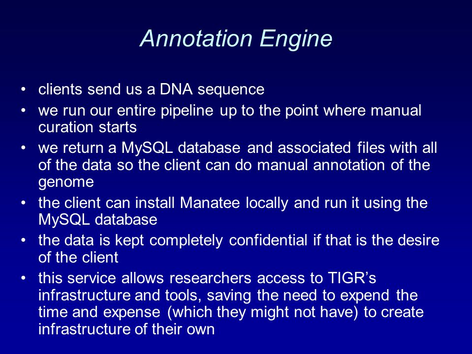 Annotation Engine clients send us a DNA sequence we run our entire pipeline up to the point where manual curation starts we return a MySQL database and associated files with all of the data so the client can do manual annotation of the genome the client can install Manatee locally and run it using the MySQL database the data is kept completely confidential if that is the desire of the client this service allows researchers access to TIGR's infrastructure and tools, saving the need to expend the time and expense (which they might not have) to create infrastructure of their own