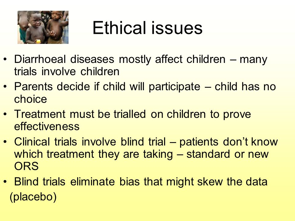 Ethical issues Diarrhoeal diseases mostly affect children – many trials involve children Parents decide if child will participate – child has no choice Treatment must be trialled on children to prove effectiveness Clinical trials involve blind trial – patients don't know which treatment they are taking – standard or new ORS Blind trials eliminate bias that might skew the data (placebo)