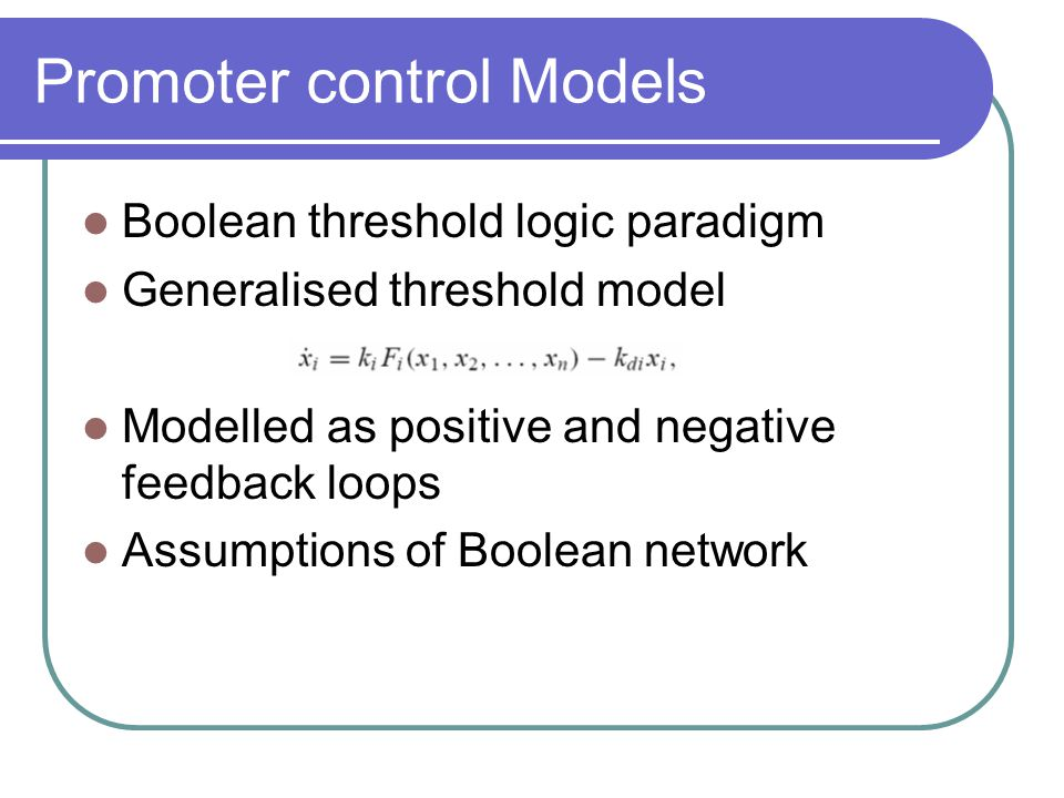 Promoter control Models Boolean threshold logic paradigm Generalised threshold model Modelled as positive and negative feedback loops Assumptions of Boolean network