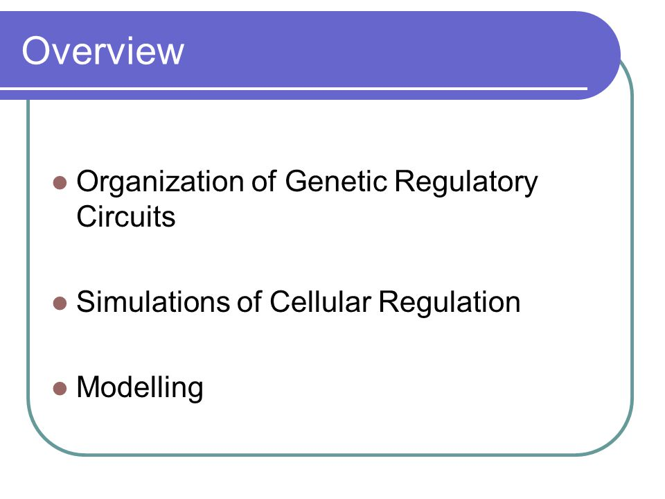 Overview Organization of Genetic Regulatory Circuits Simulations of Cellular Regulation Modelling
