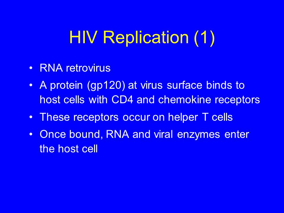 HIV Replication (1) RNA retrovirus A protein (gp120) at virus surface binds to host cells with CD4 and chemokine receptors These receptors occur on helper T cells Once bound, RNA and viral enzymes enter the host cell
