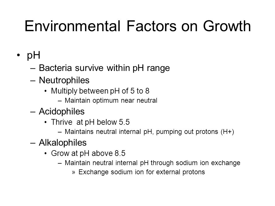 pH –Bacteria survive within pH range –Neutrophiles Multiply between pH of 5 to 8 –Maintain optimum near neutral –Acidophiles Thrive at pH below 5.5 –M