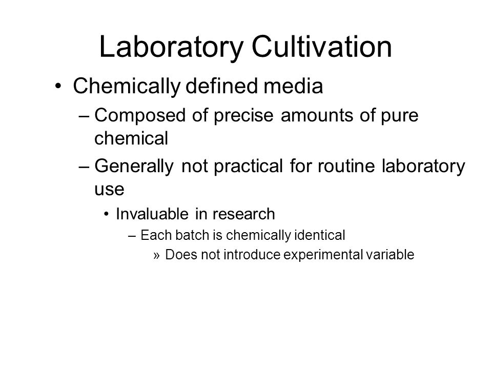 Chemically defined media –Composed of precise amounts of pure chemical –Generally not practical for routine laboratory use Invaluable in research –Eac