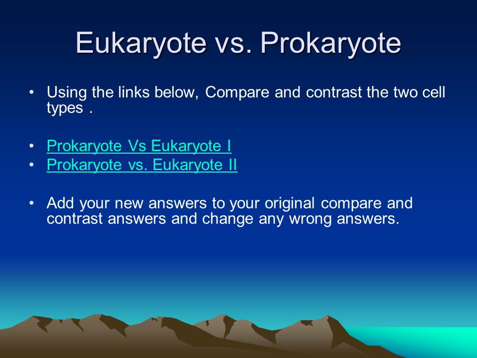 Eukaryote vs.Prokaryote Using the links below, Compare and contrast the two cell types.