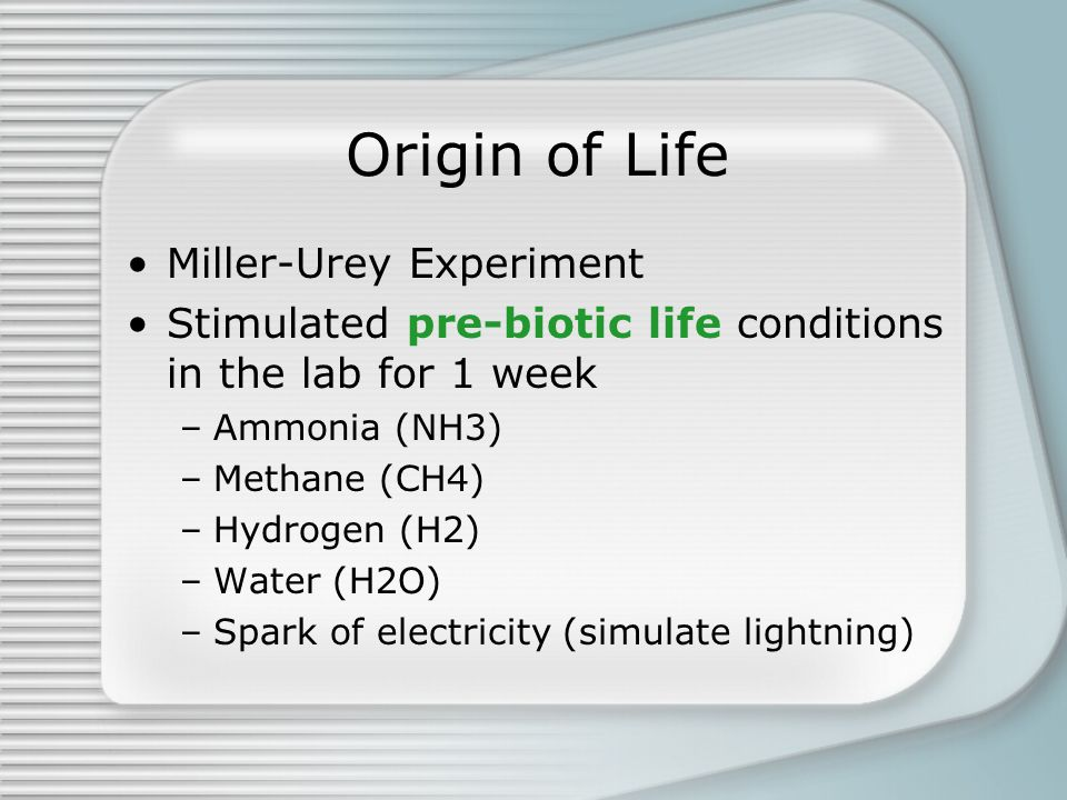 Origin of Life Miller-Urey Experiment Stimulated pre-biotic life conditions in the lab for 1 week –Ammonia (NH3) –Methane (CH4) –Hydrogen (H2) –Water
