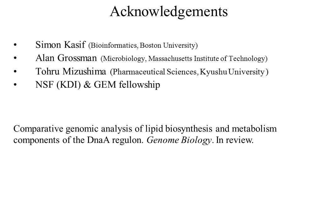 Acknowledgements Simon Kasif (Bioinformatics, Boston University) Alan Grossman (Microbiology, Massachusetts Institute of Technology) Tohru Mizushima (Pharmaceutical Sciences, Kyushu University ) NSF (KDI) & GEM fellowship Comparative genomic analysis of lipid biosynthesis and metabolism components of the DnaA regulon.