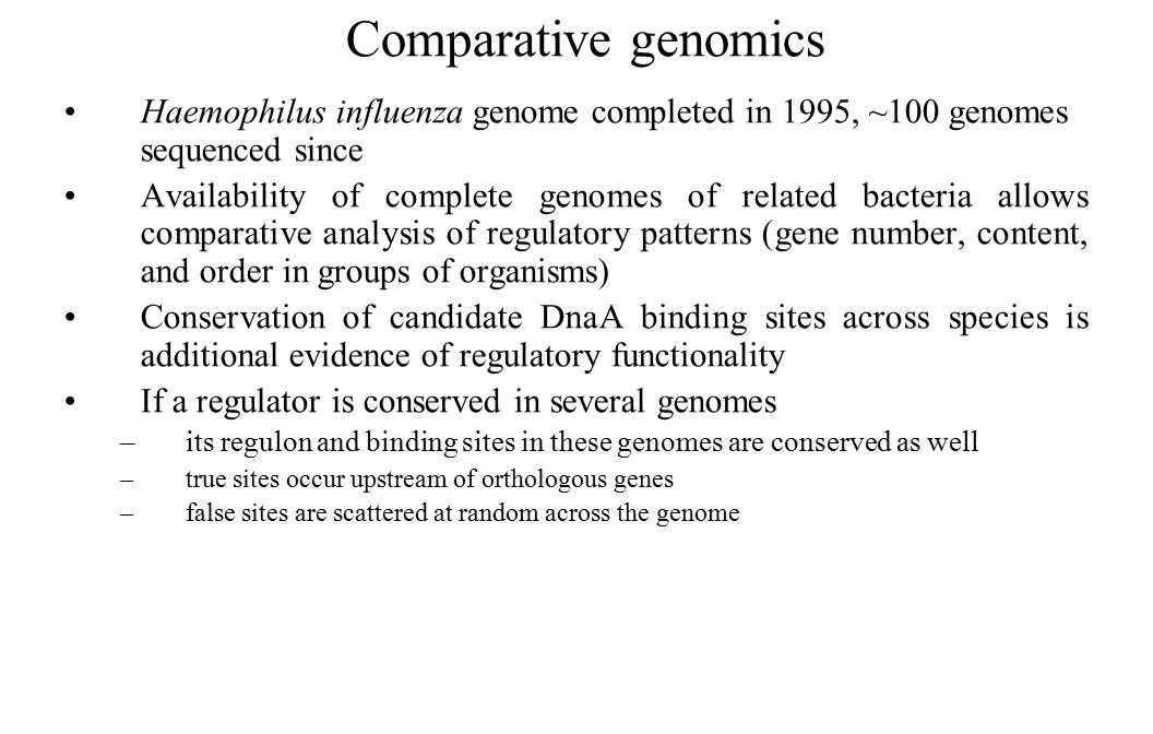 Comparative genomics Haemophilus influenza genome completed in 1995, ~100 genomes sequenced since Availability of complete genomes of related bacteria allows comparative analysis of regulatory patterns (gene number, content, and order in groups of organisms) Conservation of candidate DnaA binding sites across species is additional evidence of regulatory functionality If a regulator is conserved in several genomes –its regulon and binding sites in these genomes are conserved as well –true sites occur upstream of orthologous genes –false sites are scattered at random across the genome