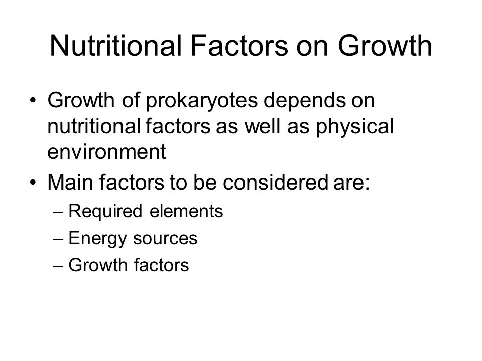 Nutritional Factors on Growth Growth of prokaryotes depends on nutritional factors as well as physical environment Main factors to be considered are: