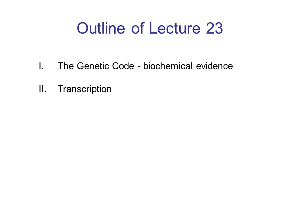 Outline of Lecture 23 I. The Genetic Code - biochemical evidence II. Transcription