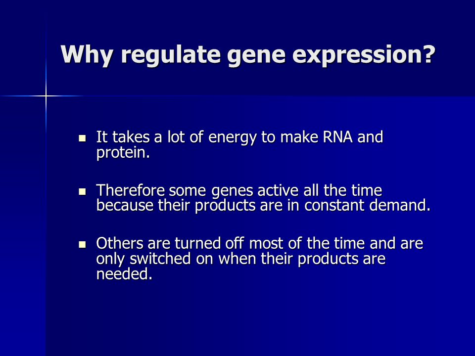 Why regulate gene expression? It takes a lot of energy to make RNA and protein. It takes a lot of energy to make RNA and protein. Therefore some genes