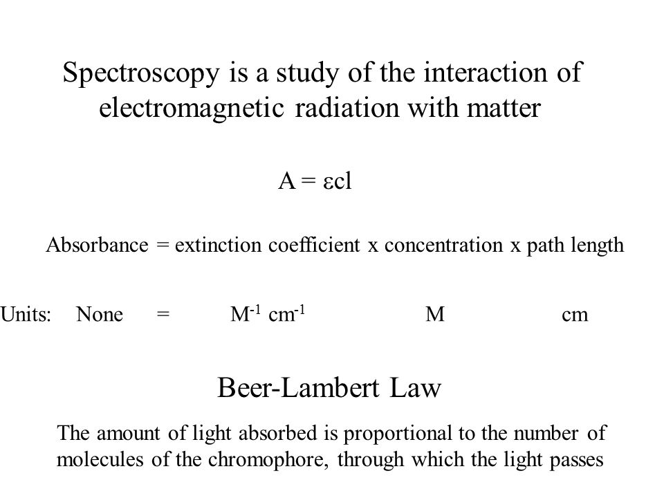 Spectroscopy is a study of the interaction of electromagnetic radiation with matter A =  cl Absorbance = extinction coefficient x concentration x path length Beer-Lambert Law The amount of light absorbed is proportional to the number of molecules of the chromophore, through which the light passes Units: None = M -1 cm -1 M cm