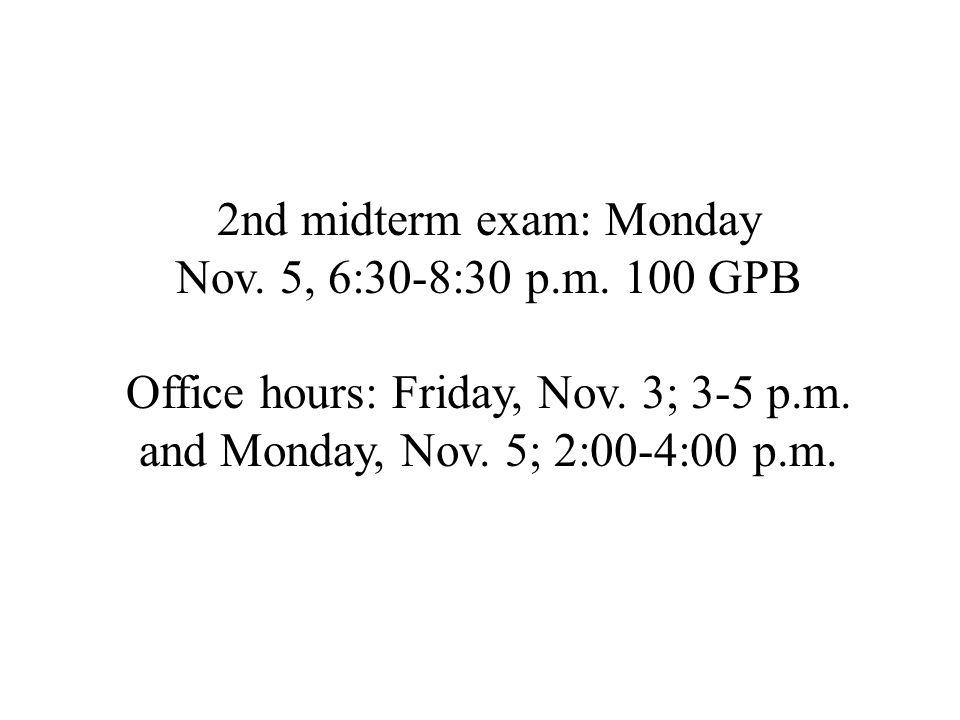 2nd midterm exam: Monday Nov. 5, 6:30-8:30 p.m. 100 GPB Office hours: Friday, Nov. 3; 3-5 p.m. and Monday, Nov. 5; 2:00-4:00 p.m.