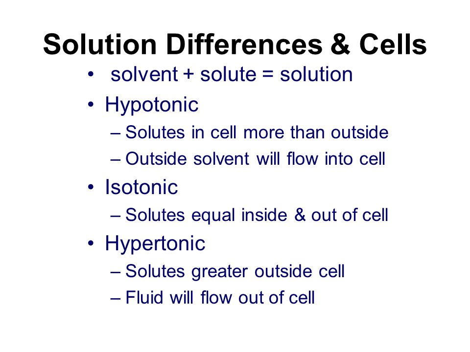 Solution Differences & Cells solvent + solute = solution Hypotonic –Solutes in cell more than outside –Outside solvent will flow into cell Isotonic –Solutes equal inside & out of cell Hypertonic –Solutes greater outside cell –Fluid will flow out of cell