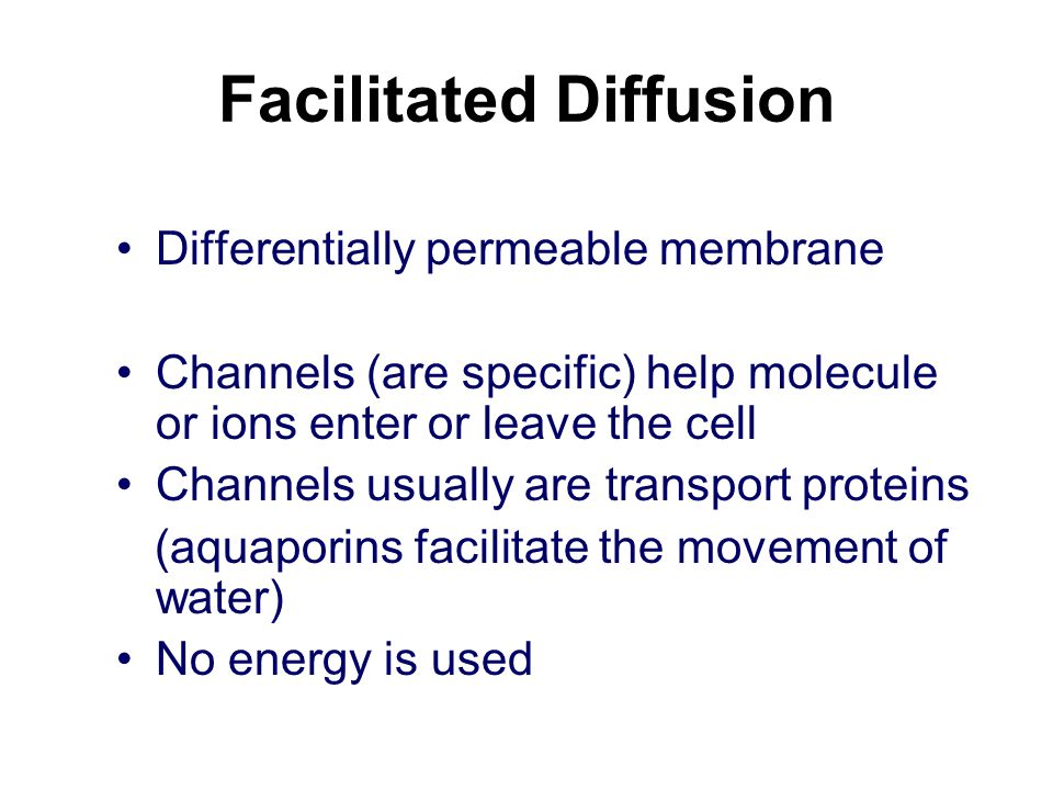Facilitated Diffusion Differentially permeable membrane Channels (are specific) help molecule or ions enter or leave the cell Channels usually are transport proteins (aquaporins facilitate the movement of water) No energy is used