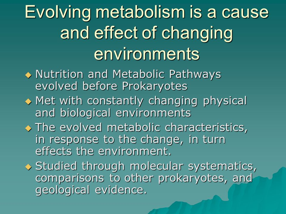 Evolving metabolism is a cause and effect of changing environments  Nutrition and Metabolic Pathways evolved before Prokaryotes  Met with constantly changing physical and biological environments  The evolved metabolic characteristics, in response to the change, in turn effects the environment.